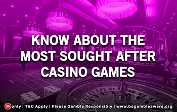 Know About The Most Sought After Casino Games